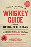 The North American Whiskey Guide from Behind the Bar: Real Bartenders' Reviews of More Than 250 Whiskeys--Includes 30 Standout Cocktail Recipes by Chad Berkey Jeremy LeBlanc(2014-12-09)