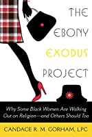 The Ebony Exodus Project: Why Some Black Women Are Walking Out on Religion - and Others Should Too