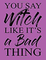 """You Say Witch Like it's a Bad Thing: Adult Humor Journal Notebook 120 lined pages 6.44"""" x 9.69"""""""