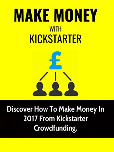 Make Money With Kickstarter: Discover How To Make Money In 2017 From Kickstarter Crowdfunding (English Edition)