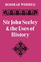 Sir John Seeley and the Uses of History