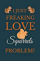 I Just Freakin Love Squirrels Problem?: Novelty Notebook Gift For Squirrels Lovers