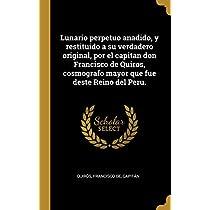 Lunario perpetuo anadido, y restituido a su verdadero original, por el capitan don Francisco de Quiros, cosmografo mayor que fue deste Reino del Peru.