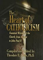 The Heart of Catholicism: Essential Writings of the Church from St. Paul to John Paul II