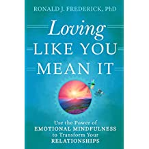 Loving Like You Mean it: Using Emotional Mindfulness to Transform Your Relationships: Use the Power of Emotional Mindfulness to Transform Your Relationships