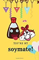 You're my soymate: Happy Valentine's Day   Puns notebook is the perfect gift for someone special.   Besides the funny's, it's really useful cause it comes with line
