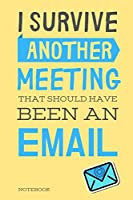 """I Survived Another Meeting That Should Have Been An Email: Classic Yellow Notebook Creative Quotes Journal - Book Gifts For Coworker & Friends 6x9"""" 120 Pages (Worker Quotes Notebook)"""