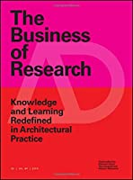 The Business of Research: Knowledge and Learning Redefined in Architectural Practice (Architectural Design)
