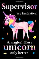 Supervisor are fantastical & magical, like a unicorn only  better, employee appreciation notebook: unicorn notebook, appreciation gifts for  coworkers with Lined and Blank Pages