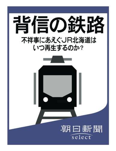 背信の鉄路 不祥事にあえぐJR北海道はいつ再生するのか? (朝日新聞デジタルSELECT)
