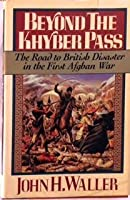 Beyond the Khyber Pass: The Road to British Disaster in the First Afghan War