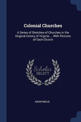 Download Colonial Churches: A Series of Sketches of Churches in the Original Colony of Virginia ... with Pictures of Each Church 1376970325