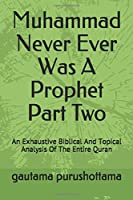 Muhammad Never Ever Was A Prophet Part Two: An Exhaustive Biblical And Topical Analysis Of The Entire Quran