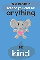 In A World Where You Can Anything Be Kind: Cute Elephant Lovers Journal / Notebook / Diary / Birthday Gift (6x9 - 110 Blank Lined Pages)