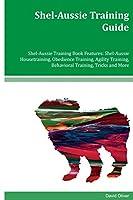 Shel-aussie Training Guide Shel-aussie Training Book: Features Shel-aussie Housetraining, Obedience Training, Agility Training, Behavioral Training, Tricks and More