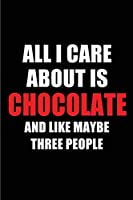 All I Care About is Chocolate and Like Maybe Three People: Blank Lined 6x9 Chocolate Passion and Hobby Journal/Notebooks for passionate people or as Gift for the ones who eat, sleep and live it forever.