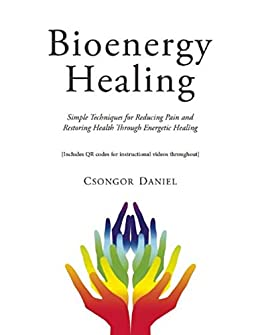 Bioenergy Healing: Simple Techniques for Reducing Pain and Restoring Health through Energetic Healing by [Daniel, Csongor]
