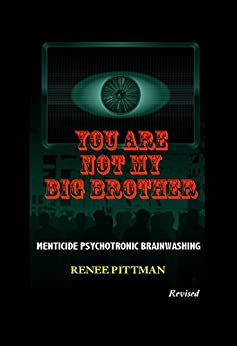 You Are Not My Big Brother: Menticide Psychotronic Brainwashing (Mind Control Technology Book 2) by [Pittman, Renee]