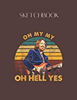 SketchBook: Oh My My Oh Hell Yes Vintage Tom Tpetty Funny Music Designed Lovely Blank Plain White Paper SketchBook for Large Size 8.5x11 110 Pages for Drawing Sketching and Taking Note Composition.