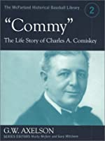 "Commy"": The Life Story of Charles A. Comiskey (The McFarland Historical Baseball Library, 2)"