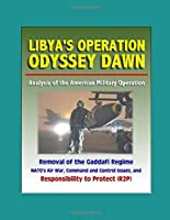 Libya's Operation Odyssey Dawn: Analysis of the American Military Operation, Removal of the Gaddafi Regime, NATO's Air War, Command and Control Issues, and Responsibility to Protect (R2P)