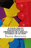 Is Your Child's Fascination an Obsession or a Special Interest of Autism?