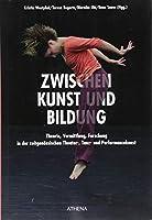 ZWISCHEN Kunst und Bildung: Theorie, Vermittlung, Forschung in der zeitgenoessischen Theater-, Tanz- und Performancekunst