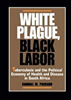 White Plague, Black Labor: Tuberculosis and the Political Economy of Health and Disease in South Africa (Comparative Studies of Health Systems and Medical Care) by Randall M. Packard(1989-11-06)