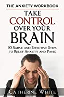 THE ANXIETY WORKBOOK: Take Control Over Your Brain. 10 Simple And Effective Steps to Relief Anxiety And Panic.