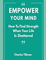 Empower Your Mind -  How To Find Strength When Your Life is Shattered