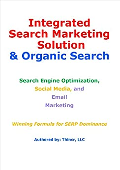 Integrated Search Marketing Solution & Organic Search: Search Engine Optimization, Social Media, and Email Marketing: Winning Formula for SERP Dominance by [LLC, Thincr]
