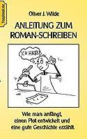 Anleitung zum Roman-Schreiben: Wie man anfaengt, einen Plot entwickelt und eine gute Geschichte erzaehlt.