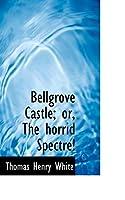 Bellgrove Castle; Or, the Horrid Spectre!