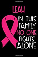 LEAH In This Family No One Fights Alone: Personalized Name Notebook/Journal Gift For Women Fighting Breast Cancer. Cancer Survivor / Fighter Gift for the Warrior in your life | Writing Poetry, Diary, Gratitude, Daily or Dream Journal.