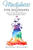 Mindfulness for Beginners: How to Live in the Present, Stress and Anxiety Free