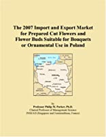 The 2007 Import and Export Market for Prepared Cut Flowers and Flower Buds Suitable for Bouquets or Ornamental Use in Poland
