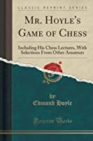 Mr. Hoyle's Game of Chess: Including His Chess Lectures, with Selections from Other Amateurs (Classic Reprint)