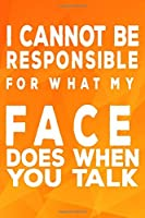 I Cannot Be Responsible For What My Face Does When You Talk: 6 X 9 Blank Lined Notebook Journal Funny Coworker Gag Gift