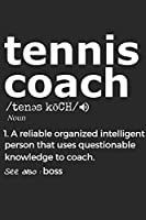 Tennis Coach 1. Reliable Organized Intelligent Person That Uses Questionable Knowledge To Coach. See Also :  the boss: Handy Notebook For A Tennis Coach To Use For Notes, Line Ups, Strategy, Creating Drills And Keeping Game Stats To Name A Few