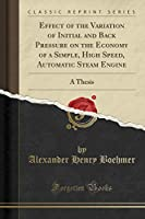 Effect of the Variation of Initial and Back Pressure on the Economy of a Simple, High Speed, Automatic Steam Engine: A Thesis (Classic Reprint)