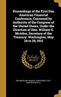Proceedings of the First Pan American Financial Conference, Convened by Authority of the Congress of the United States, Under the Direction of Hon. William G. McAdoo, Secretary of the Treasury. Washington, May 24 to 29, 1915