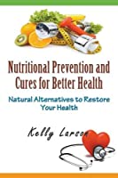 Nutritional Prevention and Cures for Better Health: Natural Alternatives to Restore Your Health