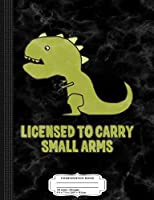 Licensed to Carry Small Arms T-Rex Dinosaur Composition Notebook: College Ruled 9¾ x 7½ 100 Sheets 200 Pages For Writing