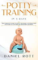Potty Training in 5 Day: The Complete Guide to Potty Training, A Step-by-Step Plan for a Clean Break from Dirty Diapers