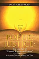Poetic Justice: The Lost Art of Reason, Rhyme and Meter a Personal Collection of Poetry and Prose