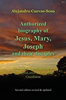 Authorized Biography of Jesus, Mary, Joseph and their Disciples 2nd Edition: Their whole legacy's content is apocryphal, even the so-called Crucifixion