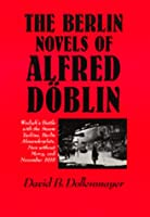 The Berlin Novels of Alfred Doblin: Wadzek's Battle With the Steam Turbine, Berlin Alexanderplatz, Men Without Mercy, and November, 1918