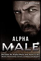 Alpha Male: Become An Alpha Male and Have It All: Women, Relationships, Success, Confidence and Respect!