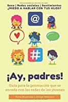 ¡Ay, padres!: Guía práctica para la generación que se enreda con las redes de los jóvenes