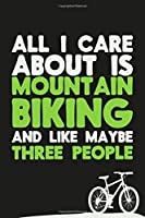 All I Care About Is Mountain Biking And Maybe Three People: Mountain Biking BMX Blank Lined Notebook Journal Diary 6x9